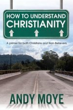 How to Understand Christianity: A Primer for Both Christians and Non-Believers
