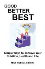 Good Better Best: Simple Ways to Improve Your Nutrition, Health and Life
