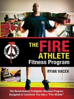 The Fire Athlete Fitness Program: The Revolutionary Firefighter Workout Program Designed to Transform You Into a