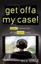 Get Offa My Case!: Godly Parenting of an Angry Teen