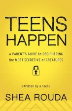Teens Happen: A Parent's Guide to Deciphering the Most Secretive of Creatures (Written by a Teen)