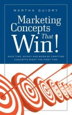 Marketing Concepts That Win!: Save Time, Money and Work by Crafting Concepts Right the First Time