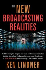 The New Broadcasting Realities: Real-Life Strategies, Insights, and Issues for Broadcast Journalists, Aspiring Journalists, Production Executives, and