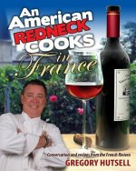 An American Redneck Cooks in France: Conversation and Recipes from the French Riviera
