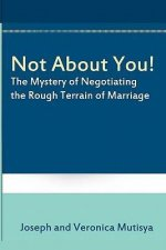 Not about You! the Mystery of Negotiating the Rough Terrain of Marriage