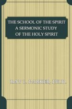 The School of the Spirit: A Sermonic Study of the Holy Spirit
