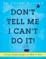 Don't Tell Me I Can't Do It!: Living Audaciously in the Here and Now