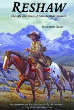 Reshaw: The Life and Times of John Baptiste Richard: Extraordinary Entrepreneur and Scoundrel of the Western Frontier