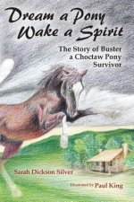 Dream a Pony, Wake a Spirit: The Story of Buster, a Choctaw Pony Survivor