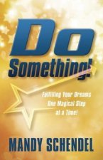 Do Something: Fulfilling Your Dreams One Magical Step at a Time!