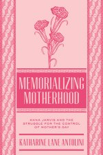 Memorializing Motherhood: Anna Jarvis and the Struggle for Control of Mother's Day