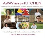 Away from the Kitchen: Untold Stories, Private Menus, Guarded Recipes, and Insider Tips: Favorite Regional Chefs Reveal, Confess, and Speak O