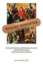 Healing Hereafter: Finding Rational and Refreshing Answers for Why We're Here and Where We're Headed