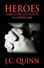 Heroes: Stories, Letters and Thoughts of a Catholic Man