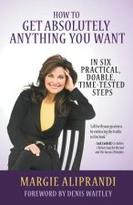 How to Get Absolutely Anything You Want: In Six Practical, Doable, Time-Tested Steps