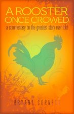 A Rooster Once Crowed: A Commentary on the Greatest Story Ever Told