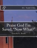Praise God I Am Saved, Now What?: Teachers Book