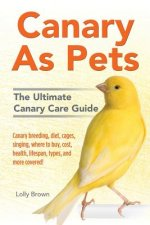 Canary as Pets: Canary Breeding, Diet, Cages, Singing, Where to Buy, Cost, Health, Lifespan, Types, and More Covered! the Ultimate Can