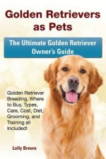 Golden Retrievers as Pets: Golden Retriever Breeding, Where to Buy, Types, Care, Cost, Diet, Grooming, and Training All Included! the Ultimate Go