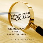 Intentional Focus: Someday Is Not a Day of the Week