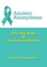 Anxiety Anonymous: The Big Book on Anxiety Addiction