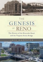 The Genesis of Reno: The History of the Riverside Hotel and the Virginia Street Bridge: The History of the Riverside Hotel and the Virginia Street Bri