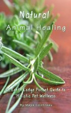 Natural Animal Healing - An Earth Lodge Pocket Guide to Holistic Pet Wellness