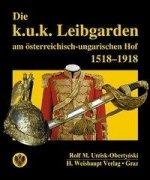 Die k.u.k. Leibgarden am österr.-ungar. Hof 1518-1918