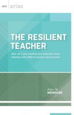 The Resilient Teacher: How Do I Stay Positive and Effective When Dealing with Difficult People and Policies?