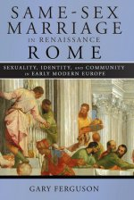 Same-Sex Marriage in Renaissance Rome: Sexuality, Identity, and Community in Early Modern Europe