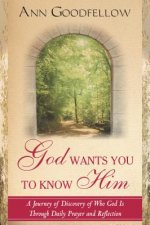God Wants You to Know Him: A Journey of Discovery of Who God Is Through Daily Prayer and Reflection