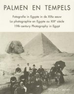 Palmen En Tempels: Fotografie in Egypte in de Xixe Eeuw. La Photographie En Egypte Au Xixe Siecle. Xixth-Century Photography in Egypt