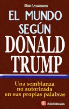 El Mundo Segun Donald Trump: Una Semblanza No Autorizada en Sus Proprias Palabras = The World According to Trump