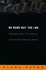 No Bond But the Law: Punishment, Race, and Gender in Jamaican State Formation, 1780-1870
