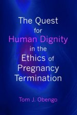 The Quest for Human Dignity in the Ethics of Pregnancy Termination