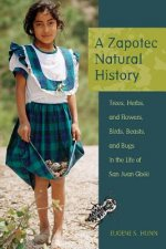 A Zapotec Natural History: Trees, Herbs, and Flowers, Birds, Beasts, and Bugs in the Life of San Juan Gbee