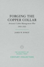 Forging the Copper Collar: Arizona's Labor-Management War of 1901-1921