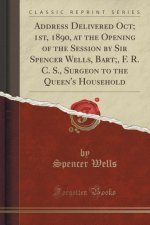 Address Delivered Oct; 1st, 1890, at the Opening of the Session by Sir Spencer Wells, Bart;, F. R. C. S., Surgeon to the Queen's Household (Classic Re