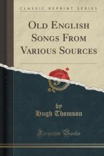 Old English Songs From Various Sources (Classic Reprint)