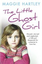 The Ghost Girl: Abused Starved and Neglected. a Little Girl Desperate for Someone to Love Her