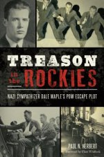 Treason in the Rockies: Nazi Sympathizer Dale Maple S POW Escape Plot