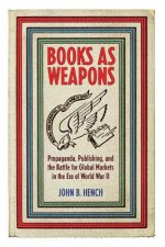 Books as Weapons: Propaganda, Publishing, and the Battle for Global Markets in the Era of World War II