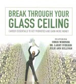 Break Through Your Glass Ceiling: Career Essentials to Get Promoted and Earn More Money