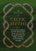 The Book of Celtic Myths: From the Mystic Might of the Celtic Warriors to the Magic of the Fey Folk, the Storied History and Folklore of Ireland
