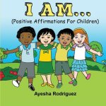I Am... Positive Affirmations for Children: Positive Affirmations for Children