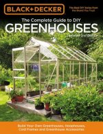 Black & Decker Complete Guide to DIY Greenhouses 2nd Edition: Build Your Own Greenhouses, Hoophouses, Cold Frames and Greenhouse Accessories