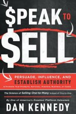 Speak to Sell: Persuade, Influence, and Establish Authority & Promote Your Products, Services, Practice, Business, or Cause