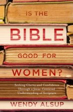 Is the Bible Good for Women?: Finding Clarity and Confidence Through a Jesus-Centered Understanding of Scripture