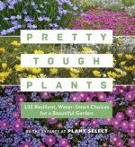 Pretty Tough Plants: 135 Resilient, Low-Water Choices for a Beautiful Garden