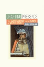 Crafting Presence: The American Essay and the Future of Writing Studies